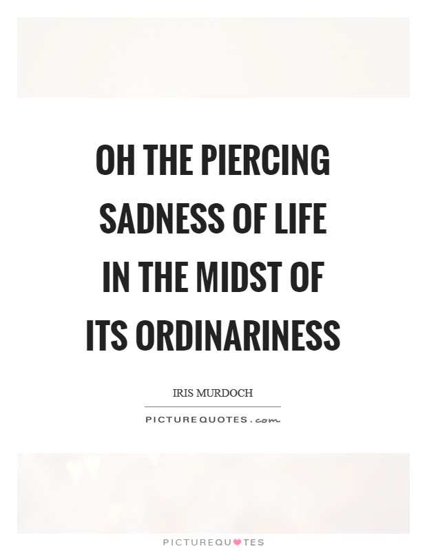 Oh the piercing sadness of life in the midst of its ordinariness Picture Quote #1