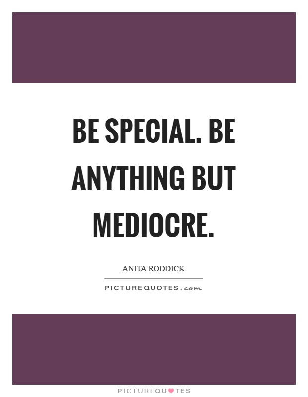 Be special. Be anything but mediocre Picture Quote #1