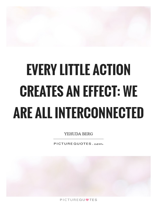 Every little action creates an effect: We are all interconnected Picture Quote #1