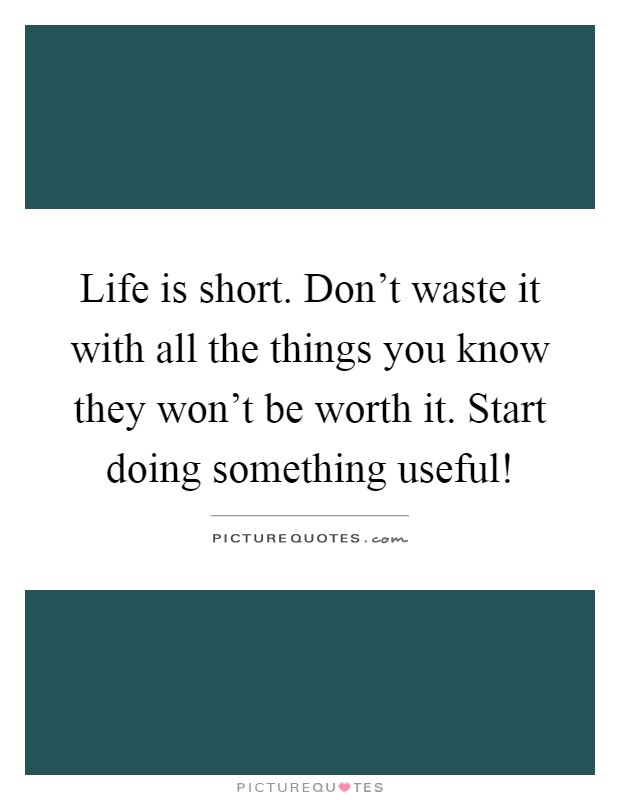 Life is short. Don't waste it with all the things you know they won't be worth it. Start doing something useful! Picture Quote #1