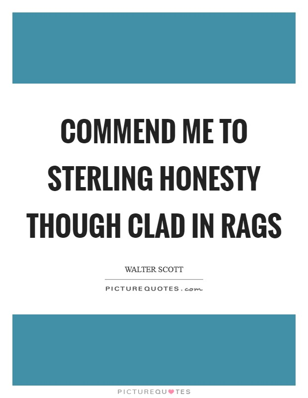 Commend me to sterling honesty though clad in rags Picture Quote #1