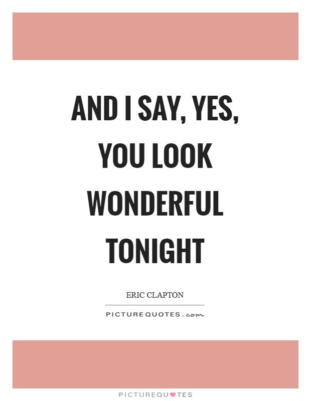 And I say, yes, you look wonderful tonight | Picture Quotes