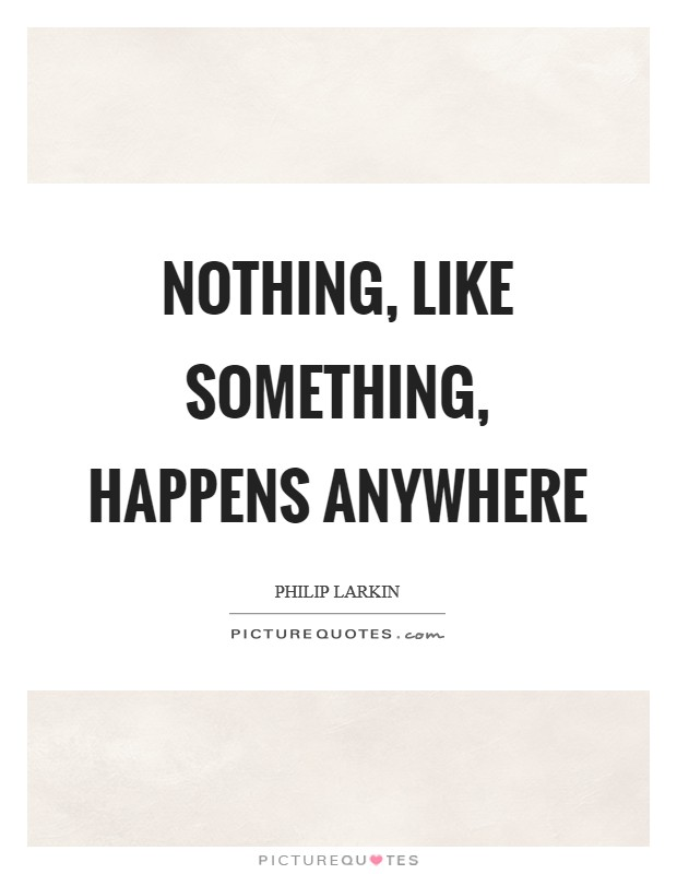 Nothing, like something, happens anywhere Picture Quote #1