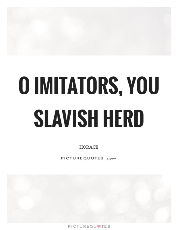 O imitators, you slavish herd Picture Quote #1