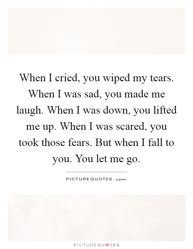 When I cried, you wiped my tears. When I was sad, you made me laugh. When I was down, you lifted me up. When I was scared, you took those fears. But when I fall to you. You let me go Picture Quote #1