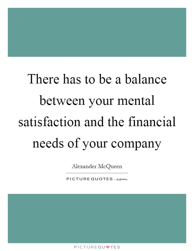 There has to be a balance between your mental satisfaction and the financial needs of your company Picture Quote #1