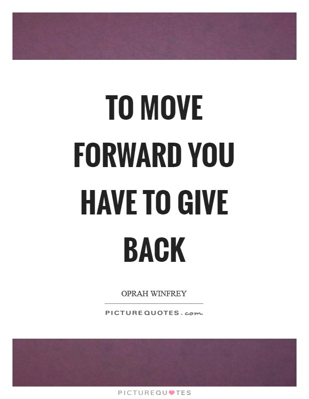 To move forward you have to give back Picture Quote #1