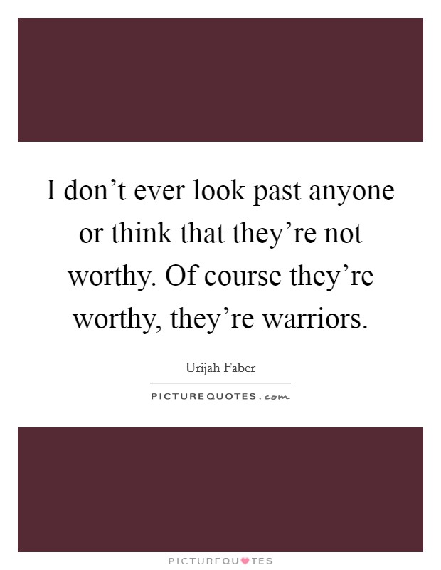 I don't ever look past anyone or think that they're not worthy. Of course they're worthy, they're warriors Picture Quote #1