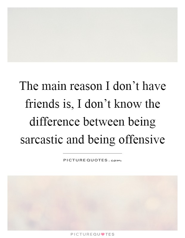The main reason I don't have friends is, I don't know the difference between being sarcastic and being offensive Picture Quote #1