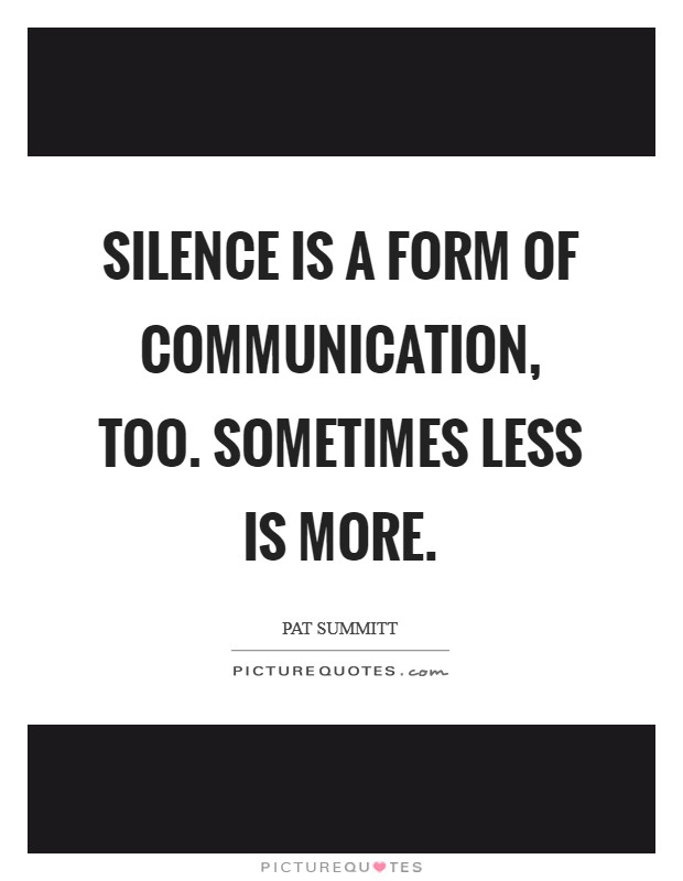 Silence is a form of communication, too. Sometimes less is more Picture Quote #1