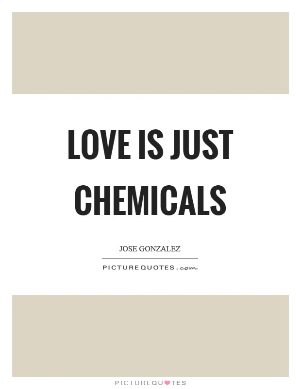 Love is just chemicals Picture Quote #1