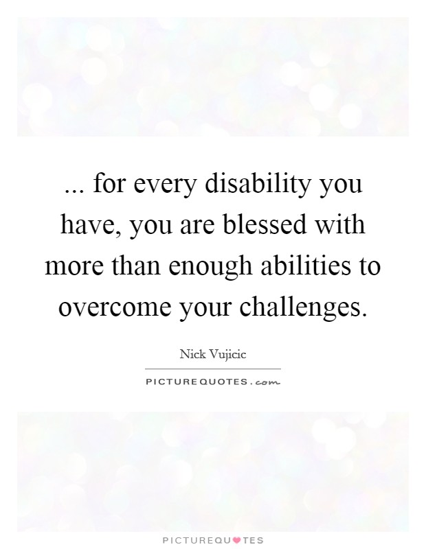 ... for every disability you have, you are blessed with more than enough abilities to overcome your challenges Picture Quote #1