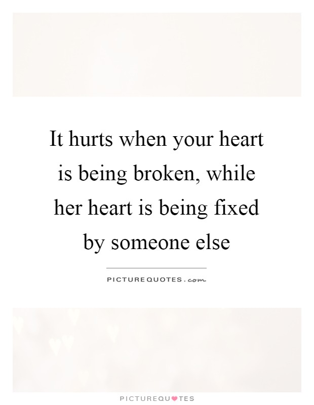It hurts when your heart is being broken, while her heart is being fixed by someone else Picture Quote #1