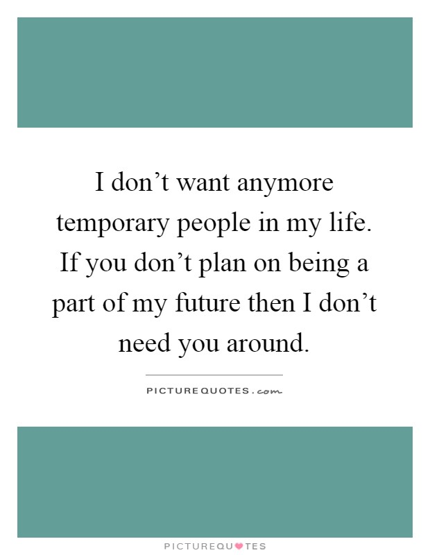 I don't want anymore temporary people in my life. If you don't plan on being a part of my future then I don't need you around Picture Quote #1