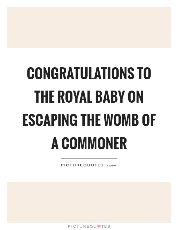 Congratulations to the royal baby on escaping the womb of a commoner Picture Quote #1