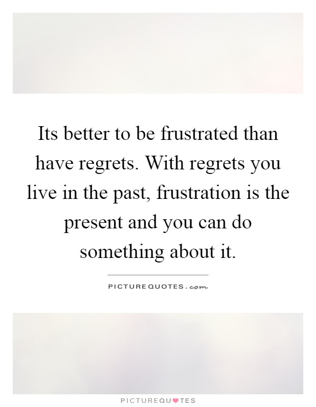 Its better to be frustrated than have regrets. With regrets you live in the past, frustration is the present and you can do something about it Picture Quote #1