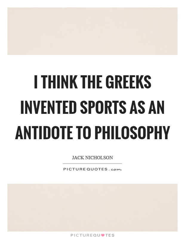 I think the Greeks invented sports as an antidote to philosophy Picture Quote #1