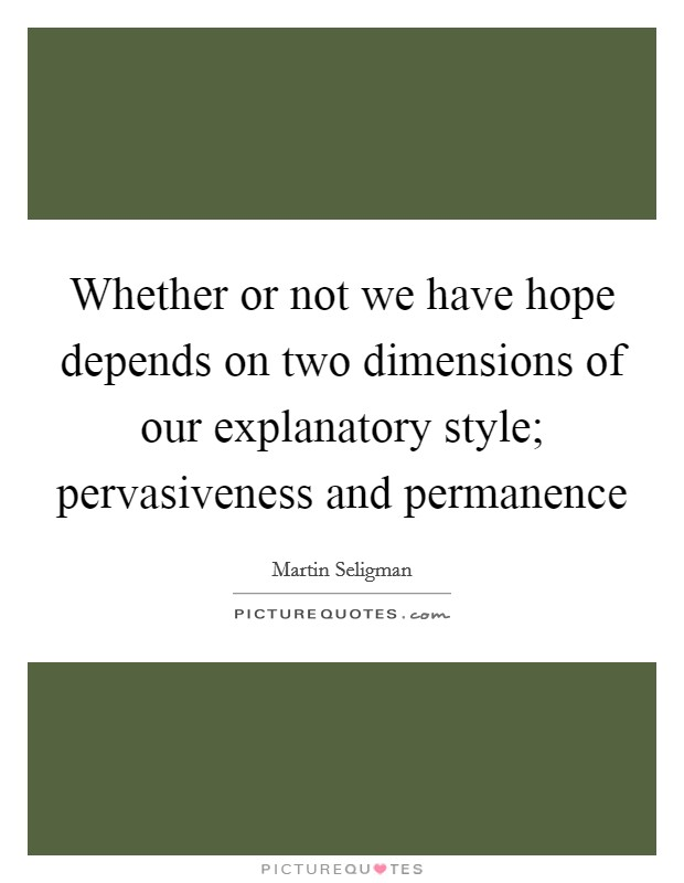 Whether or not we have hope depends on two dimensions of our explanatory style; pervasiveness and permanence Picture Quote #1