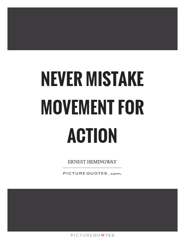 Never mistake movement for action Picture Quote #1