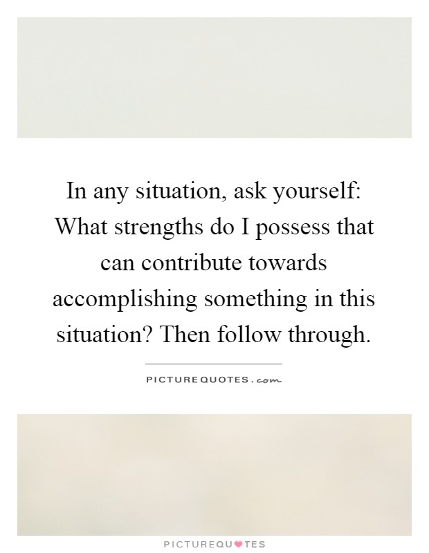 In any situation, ask yourself: What strengths do I possess that can contribute towards accomplishing something in this situation? Then follow through Picture Quote #1