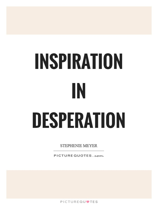 Inspiration in desperation Picture Quote #1