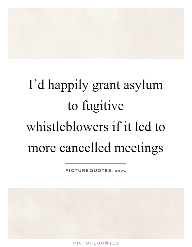 I'd happily grant asylum to fugitive whistleblowers if it led to more cancelled meetings Picture Quote #1
