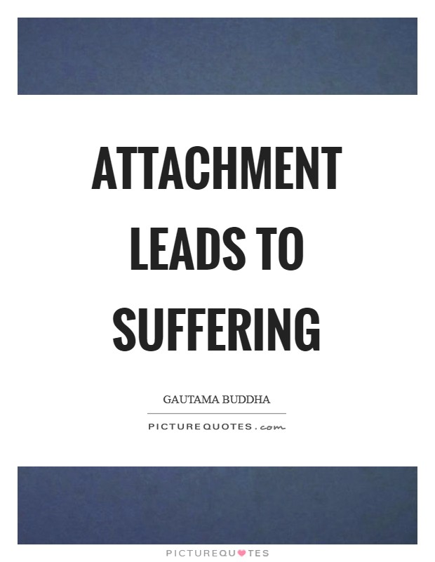 Attachment leads to suffering Picture Quote #1