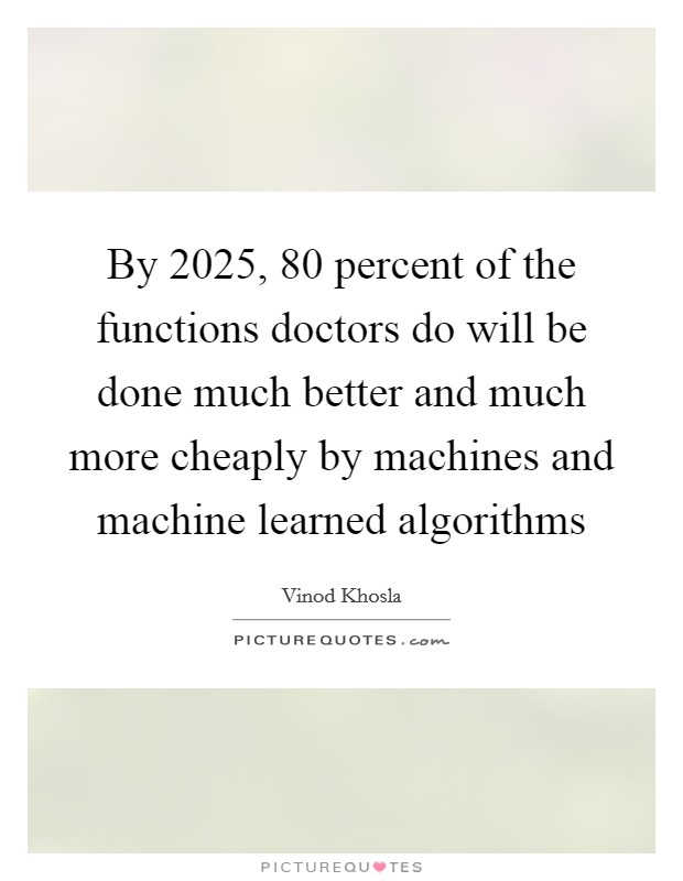 By 2025, 80 percent of the functions doctors do will be done much better and much more cheaply by machines and machine learned algorithms Picture Quote #1