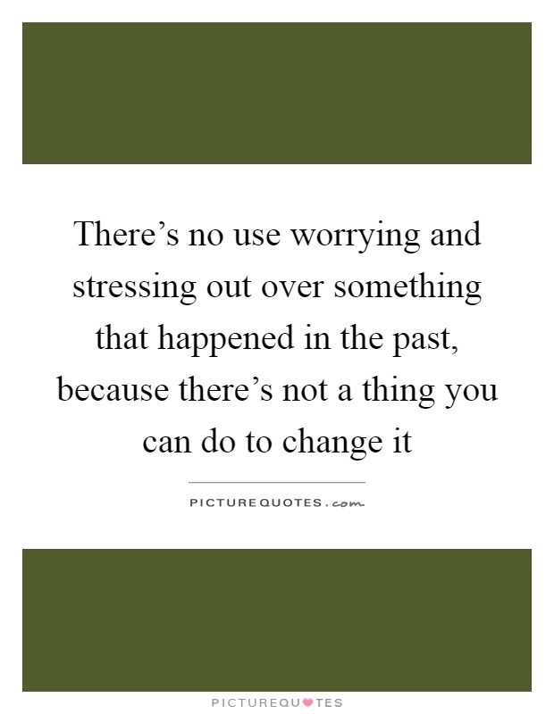 There's no use worrying and stressing out over something that happened in the past, because there's not a thing you can do to change it Picture Quote #1