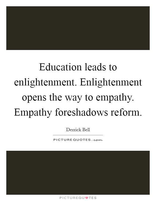 Education leads to enlightenment. Enlightenment opens the way to empathy. Empathy foreshadows reform Picture Quote #1