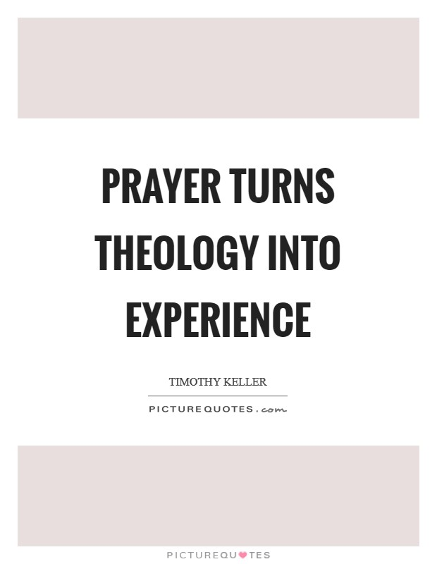 Prayer turns theology into experience Picture Quote #1