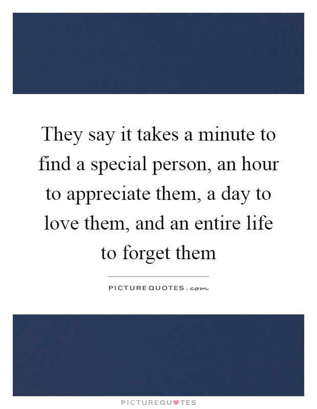 They say it takes a minute to find a special person, an hour to appreciate them, a day to love them, and an entire life to forget them Picture Quote #1