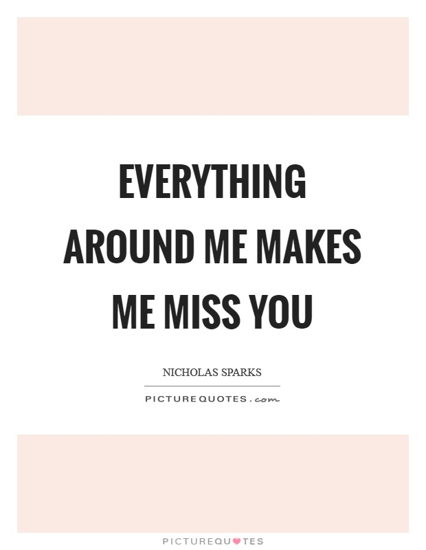 Everything around me makes me miss you Picture Quote #1