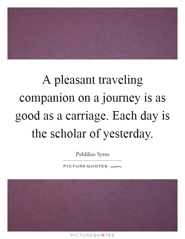 A pleasant traveling companion on a journey is as good as a carriage. Each day is the scholar of yesterday Picture Quote #1