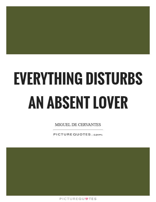 Everything disturbs an absent lover Picture Quote #1
