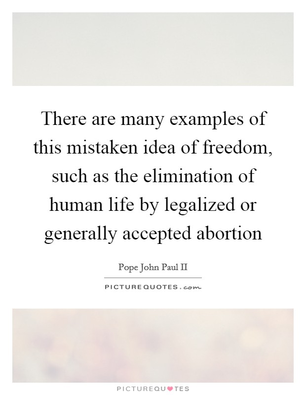 There are many examples of this mistaken idea of freedom, such as the elimination of human life by legalized or generally accepted abortion Picture Quote #1