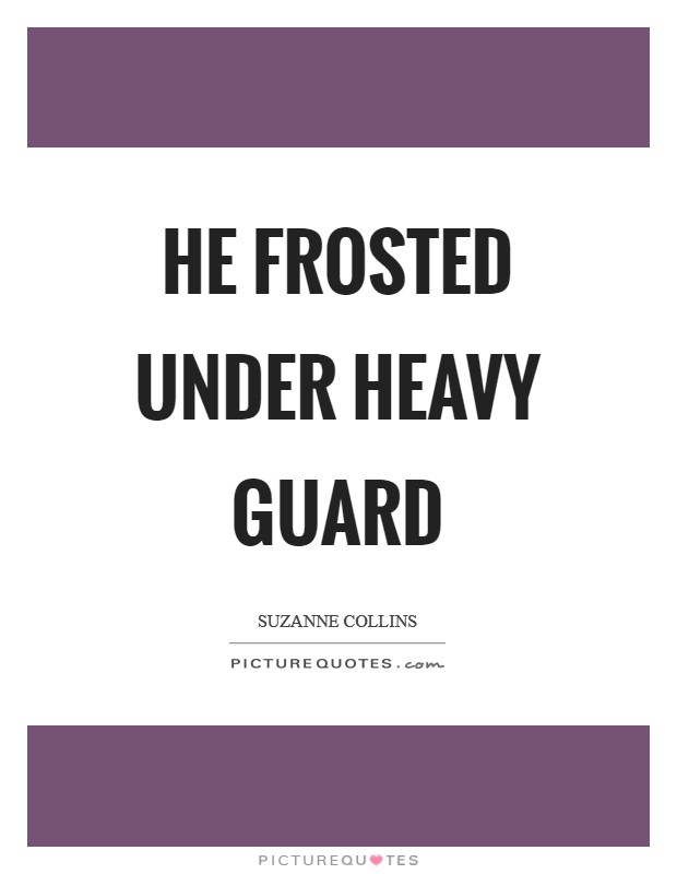 He frosted under heavy guard Picture Quote #1