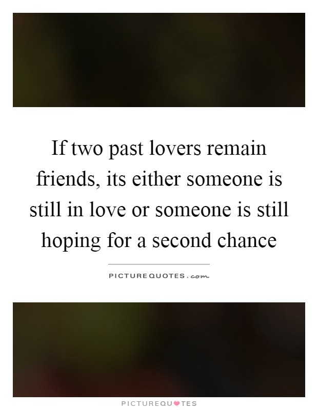 If two past lovers remain friends, its either someone is still in love or someone is still hoping for a second chance Picture Quote #1