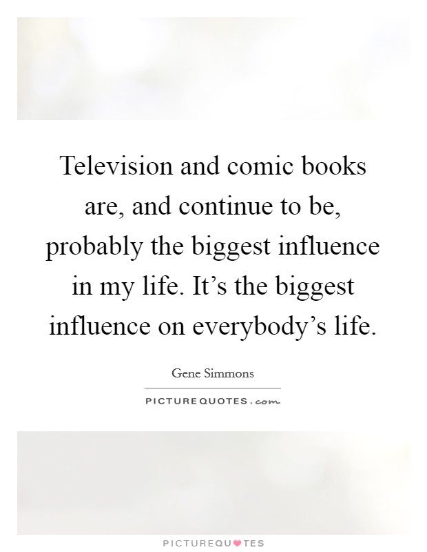 Television and comic books are, and continue to be, probably the biggest influence in my life. It's the biggest influence on everybody's life Picture Quote #1