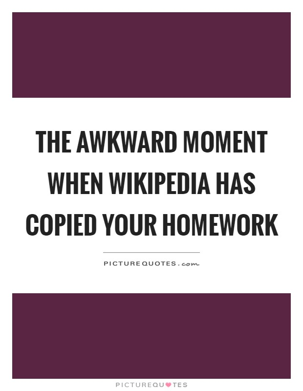 The awkward moment when wikipedia has copied your homework Picture Quote #1