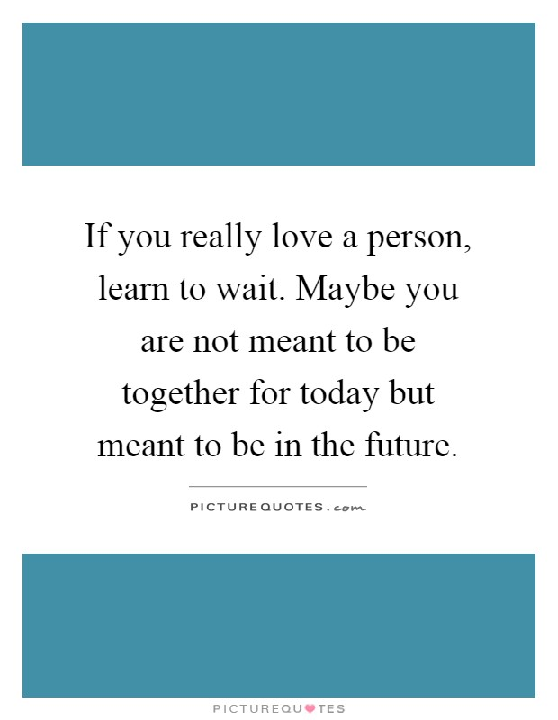 If you really love a person, learn to wait. Maybe you are not meant to be together for today but meant to be in the future Picture Quote #1