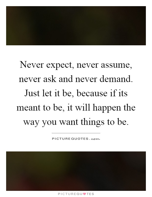 Never expect, never assume, never ask and never demand. Just let it be, because if its meant to be, it will happen the way you want things to be Picture Quote #1