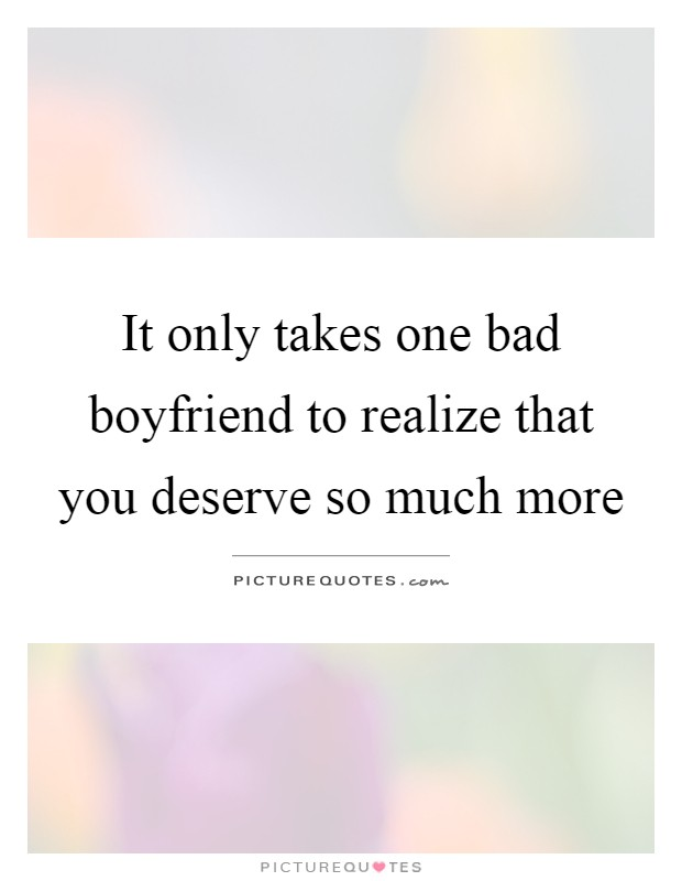 It Only Takes One Bad Boyfriend To Realize That You Deserve So Much More Picture Quote