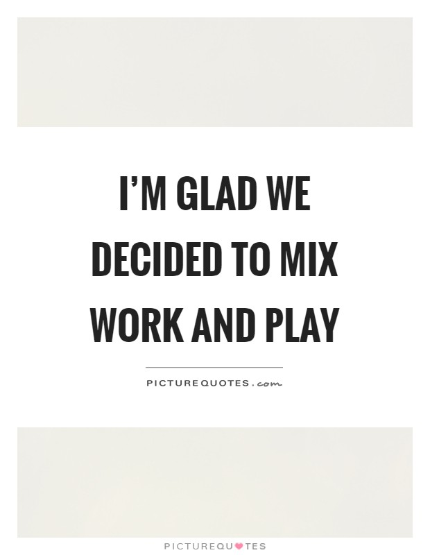 I'm glad we decided to mix work and play Picture Quote #1
