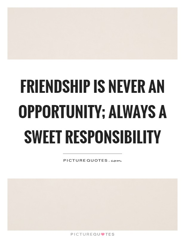 Friendship is never an opportunity; always a sweet responsibility Picture Quote #1