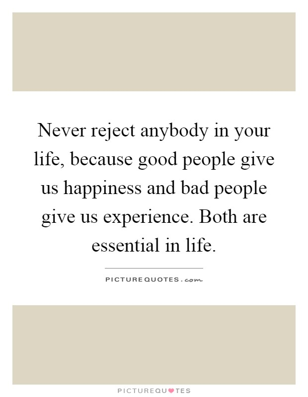 Never reject anybody in your life, because good people give us happiness and bad people give us experience. Both are essential in life Picture Quote #1