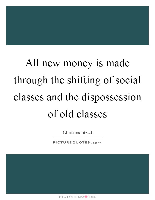 All new money is made through the shifting of social classes and the dispossession of old classes Picture Quote #1