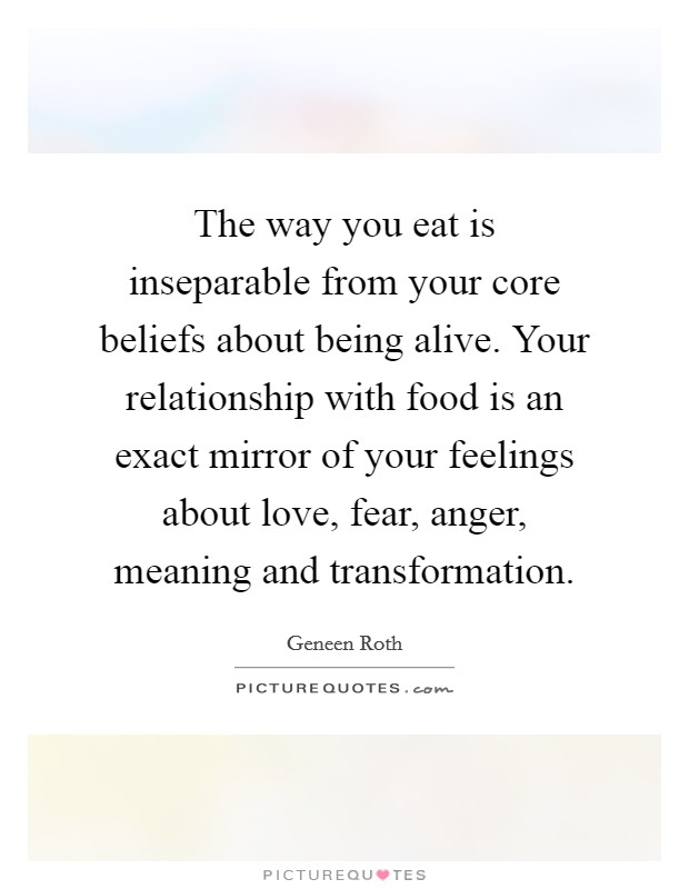 The way you eat is inseparable from your core beliefs about being alive. Your relationship with food is an exact mirror of your feelings about love, fear, anger, meaning and transformation Picture Quote #1