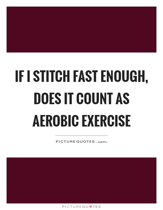 If I stitch fast enough, does it count as aerobic exercise Picture Quote #1