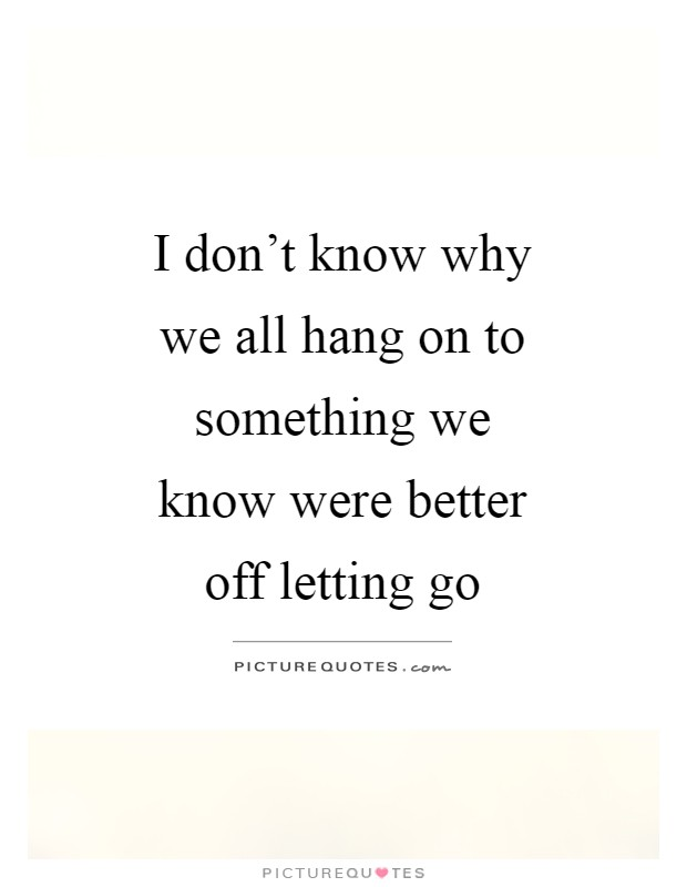 I don't know why we all hang on to something we know were better off letting go Picture Quote #1